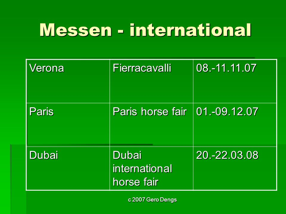 c 2007 Gero Dengs Messen - international VeronaFierracavalli08.-11.11.07 Paris Paris horse fair 01.-09.12.07 Dubai Dubai international horse fair 20.-22.03.08