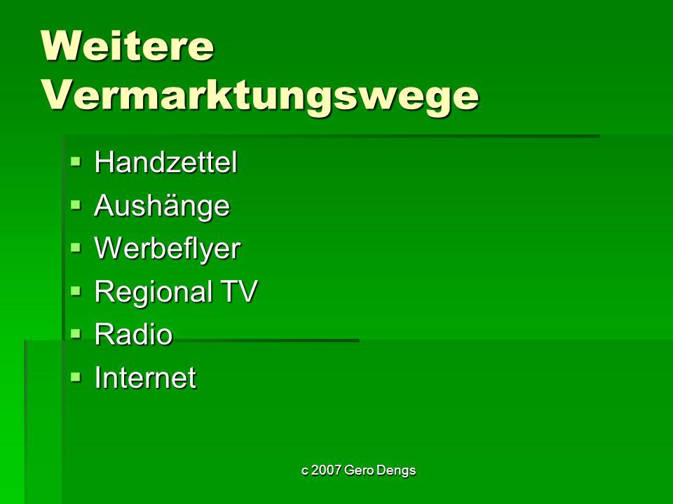 c 2007 Gero Dengs Weitere Vermarktungswege Handzettel Handzettel Aushänge Aushänge Werbeflyer Werbeflyer Regional TV Regional TV Radio Radio Internet Internet