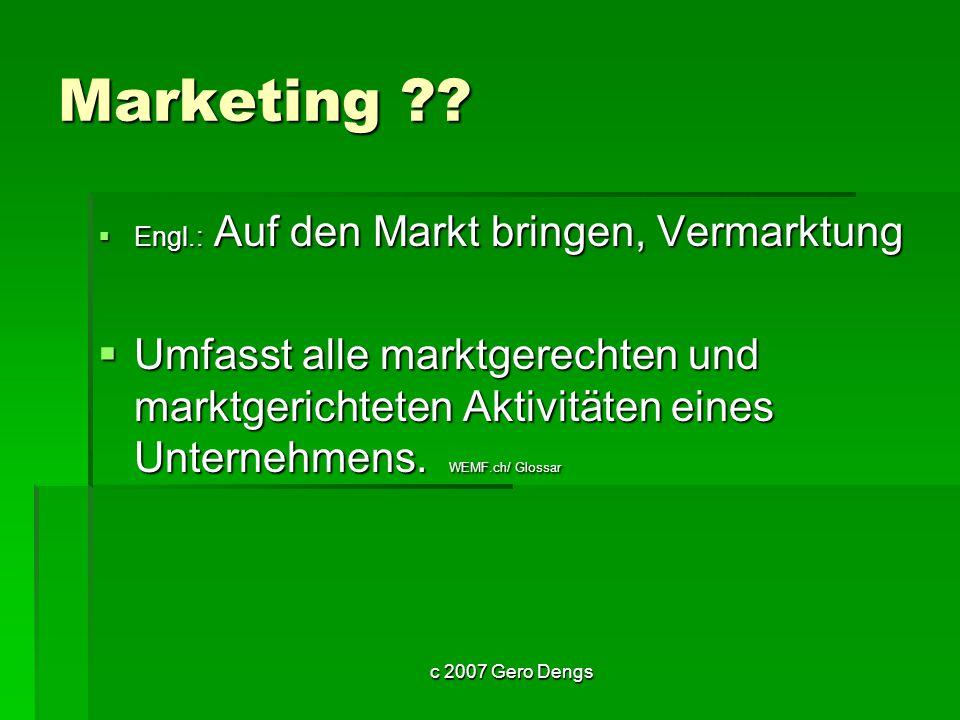 c 2007 Gero Dengs Marketing - Mix Kombination des Marktbearbeitungsinstrumentariums Kombination des Marktbearbeitungsinstrumentariums wie wie Markt- und Produktforschung, Produktplanung und -gestaltung, Preispolitik, Werbung, Verkaufsplanung, Vertrieb, Kundendienst, usw.