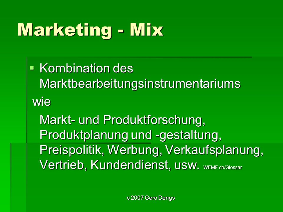 c 2007 Gero Dengs Marketing - Mix Kombination des Marktbearbeitungsinstrumentariums Kombination des Marktbearbeitungsinstrumentariums wie wie Markt- u