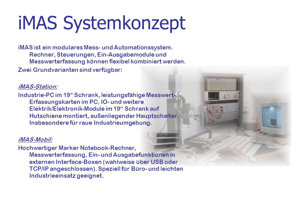 iMAS Komponenten Messwerterfassung: DAQ Karten von Addi-Data (auf Wunsch auch von anderen Herstellern) DAQ als externe Box, über USB an Notebook angeschlossen DAQ als externe Box, über TCP/IP an Notebook angeschlossen Ein/Ausgabe: über zusätzliche E/As auf DAQ Karte über USB oder TCP/IP E/A Module