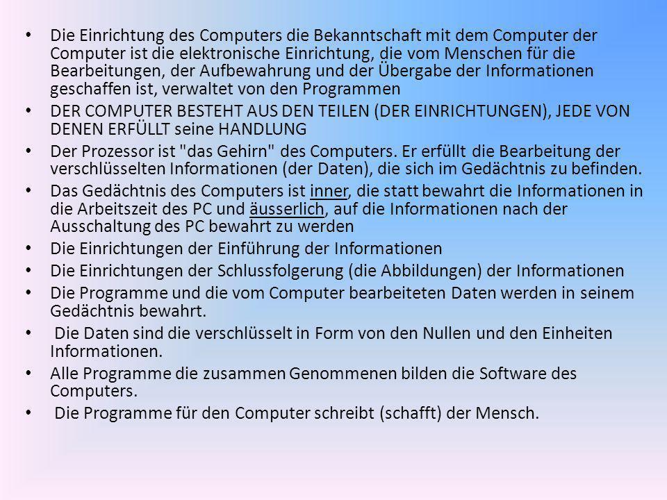 Die Einrichtung des Computers die Bekanntschaft mit dem Computer der Computer ist die elektronische Einrichtung, die vom Menschen für die Bearbeitunge