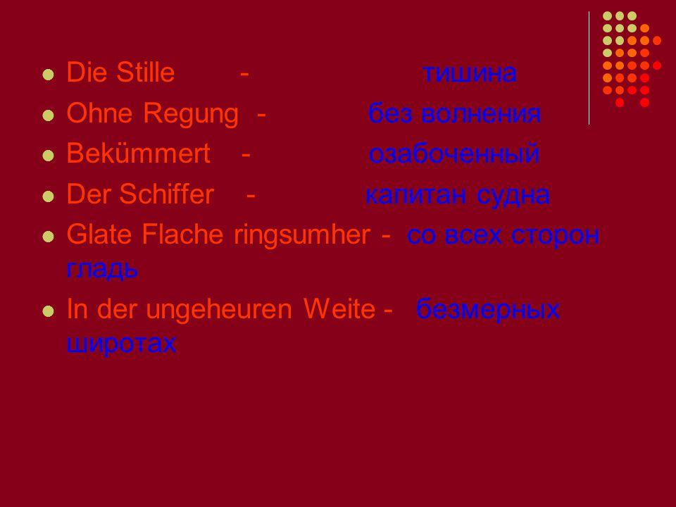 Die Stille - тишина Ohne Regung - без волнения Bekümmert - озабоченный Der Schiffer - капитан судна Glate Flache ringsumher - со всех сторон гладь In der ungeheuren Weite - безмерных широтах