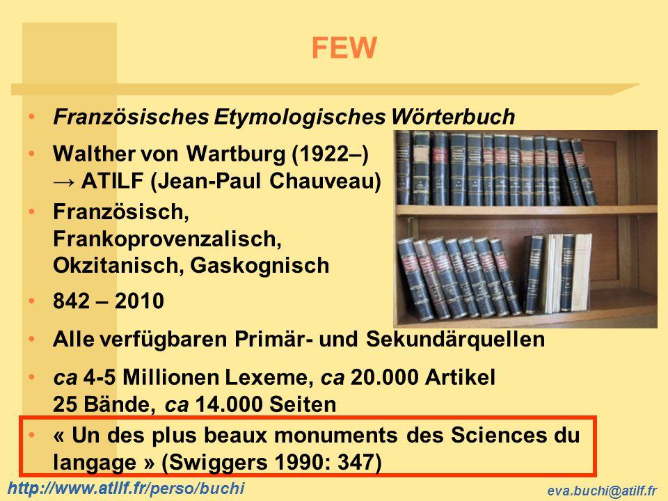 http://www.atilf.fr eva.buchi@atilf.fr http://www.atilf.fr/perso/buchi FEW ca 4-5 Millionen Lexeme, ca 20.000 Artikel 25 Bände, ca 14.000 Seiten « Un