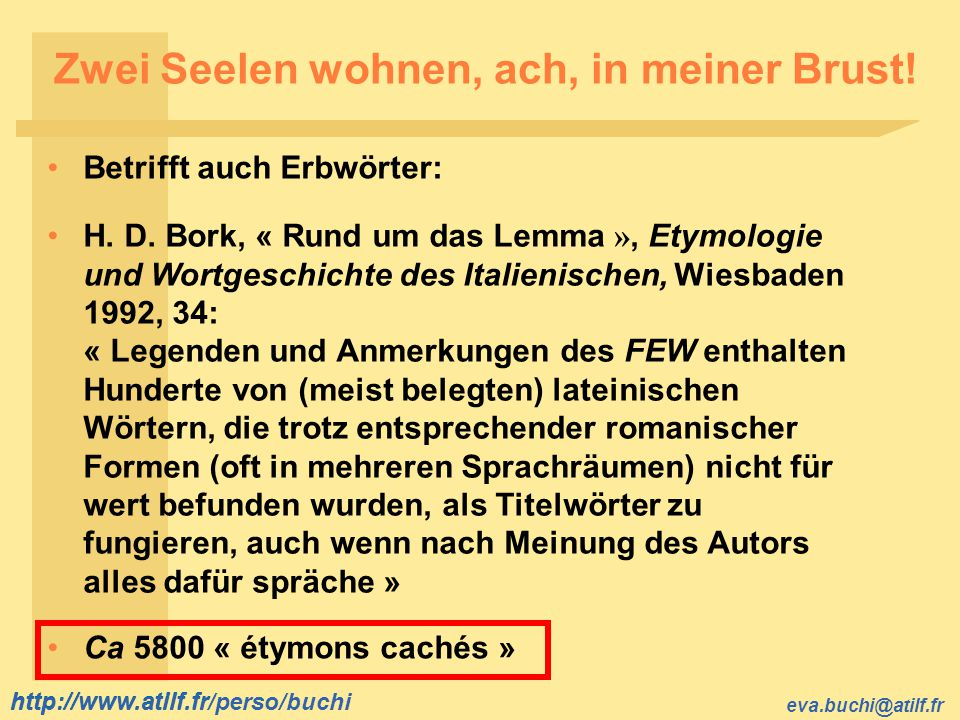 http://www.atilf.fr eva.buchi@atilf.fr http://www.atilf.fr/perso/buchi Zwei Seelen wohnen, ach, in meiner Brust! Betrifft auch Erbwörter: H. D. Bork,