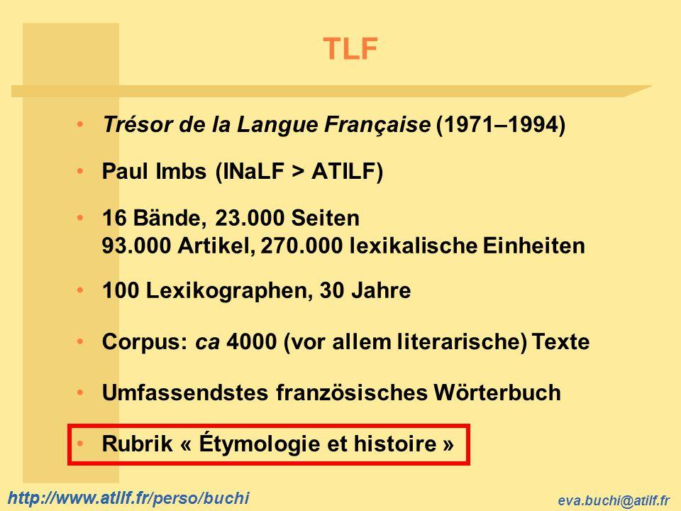 http://www.atilf.fr eva.buchi@atilf.fr http://www.atilf.fr/perso/buchi TLF 16 Bände, 23.000 Seiten 93.000 Artikel, 270.000 lexikalische Einheiten 100
