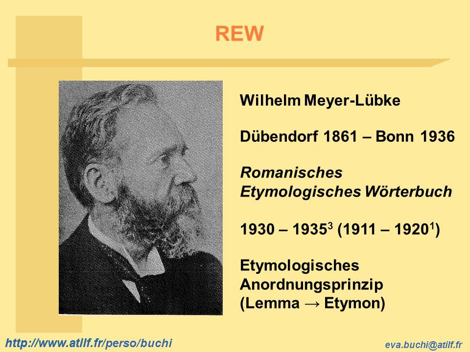 http://www.atilf.fr eva.buchi@atilf.fr http://www.atilf.fr/perso/buchi REW Wilhelm Meyer-Lübke Dübendorf 1861 – Bonn 1936 Romanisches Etymologisches W