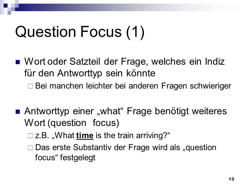 13 Question Focus (1) Wort oder Satzteil der Frage, welches ein Indiz für den Antworttyp sein könnte Bei manchen leichter bei anderen Fragen schwierig