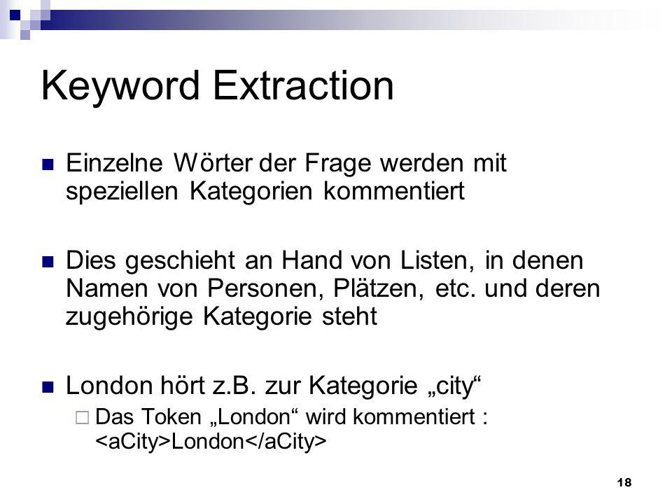 18 Keyword Extraction Einzelne Wörter der Frage werden mit speziellen Kategorien kommentiert Dies geschieht an Hand von Listen, in denen Namen von Per