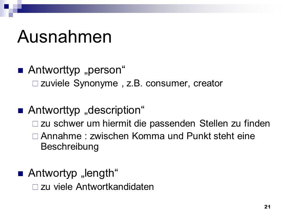 21 Ausnahmen Antworttyp person zuviele Synonyme, z.B. consumer, creator Antworttyp description zu schwer um hiermit die passenden Stellen zu finden An