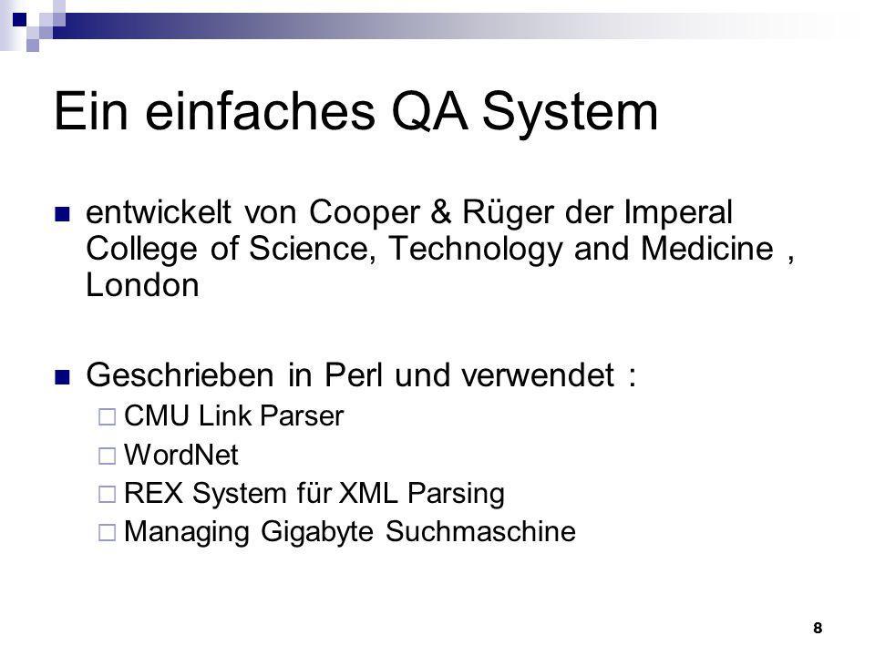 8 Ein einfaches QA System entwickelt von Cooper & Rüger der Imperal College of Science, Technology and Medicine, London Geschrieben in Perl und verwen