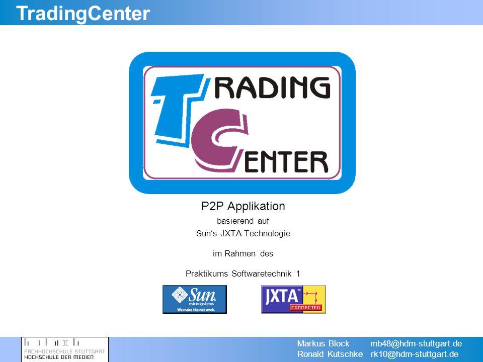 TradingCenter Markus Block mb48@hdm-stuttgart.de Ronald Kutschke rk10@hdm-stuttgart.de P2P Applikation basierend auf Suns JXTA Technologie im Rahmen des Praktikums Softwaretechnik 1