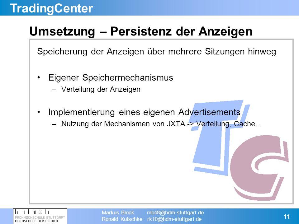 TradingCenter Markus Block mb48@hdm-stuttgart.de Ronald Kutschke rk10@hdm-stuttgart.de 11 Umsetzung – Persistenz der Anzeigen Speicherung der Anzeigen über mehrere Sitzungen hinweg Eigener Speichermechanismus –Verteilung der Anzeigen Implementierung eines eigenen Advertisements –Nutzung der Mechanismen von JXTA -> Verteilung, Cache…