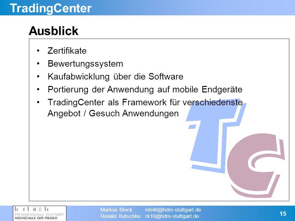 TradingCenter Markus Block mb48@hdm-stuttgart.de Ronald Kutschke rk10@hdm-stuttgart.de 15 Ausblick Zertifikate Bewertungssystem Kaufabwicklung über die Software Portierung der Anwendung auf mobile Endgeräte TradingCenter als Framework für verschiedenste Angebot / Gesuch Anwendungen