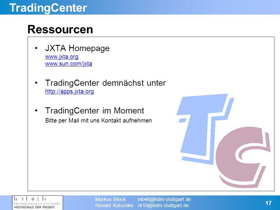 TradingCenter Markus Block mb48@hdm-stuttgart.de Ronald Kutschke rk10@hdm-stuttgart.de 17 Ressourcen JXTA Homepage www.jxta.org www.sun.com/jxta www.jxta.org www.sun.com/jxta TradingCenter demnächst unter http://apps.jxta.org http://apps.jxta.org TradingCenter im Moment Bitte per Mail mit uns Kontakt aufnehmen