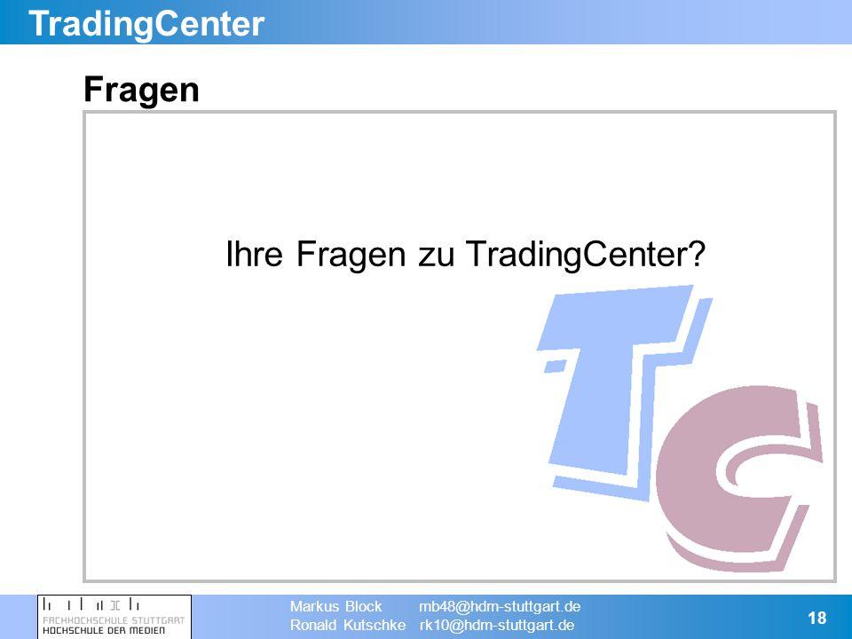 TradingCenter Markus Block mb48@hdm-stuttgart.de Ronald Kutschke rk10@hdm-stuttgart.de 18 Fragen Ihre Fragen zu TradingCenter