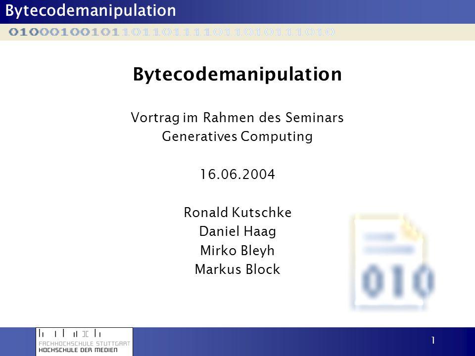 Bytecodemanipulation 1 Vortrag im Rahmen des Seminars Generatives Computing 16.06.2004 Ronald Kutschke Daniel Haag Mirko Bleyh Markus Block