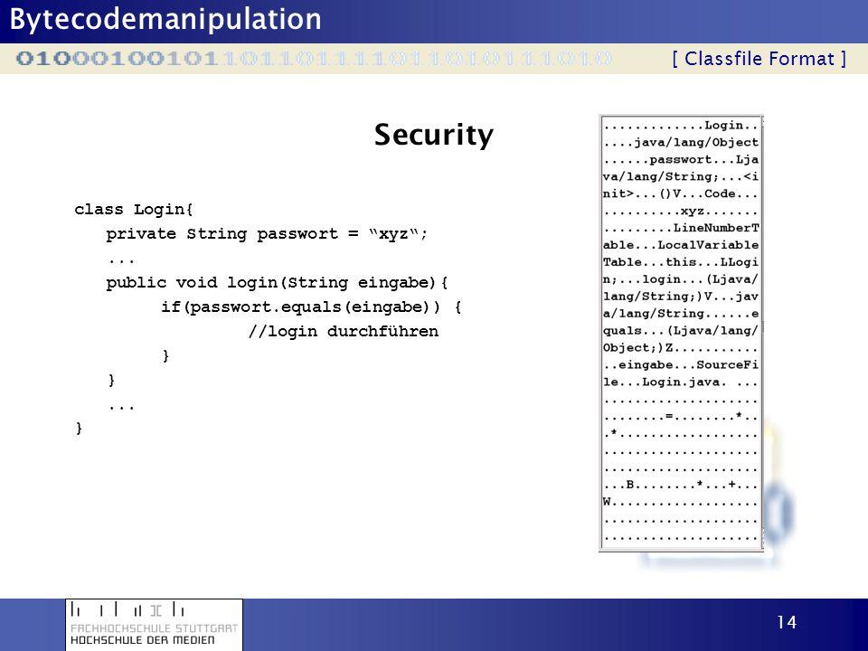Bytecodemanipulation 14 Security class Login{ private String passwort = xyz;... public void login(String eingabe){ if(passwort.equals(eingabe)) { //lo