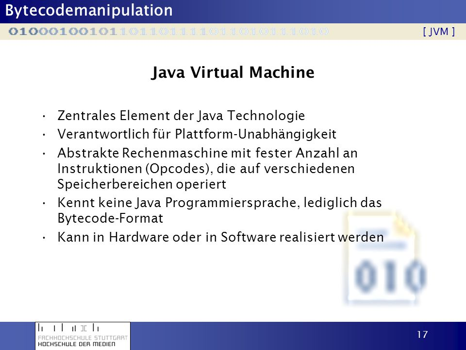 Bytecodemanipulation 17 Java Virtual Machine Zentrales Element der Java Technologie Verantwortlich für Plattform-Unabhängigkeit Abstrakte Rechenmaschi