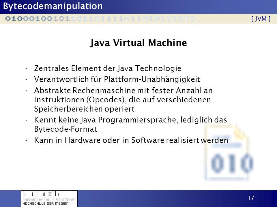 Bytecodemanipulation 18 JVM Details Spezifizierte Aufgaben einer JVM: –Lesen von Bytecode –Ausführen der definierten Operationen Alles weitere ist dem Entwickler überlassen, also z.B.