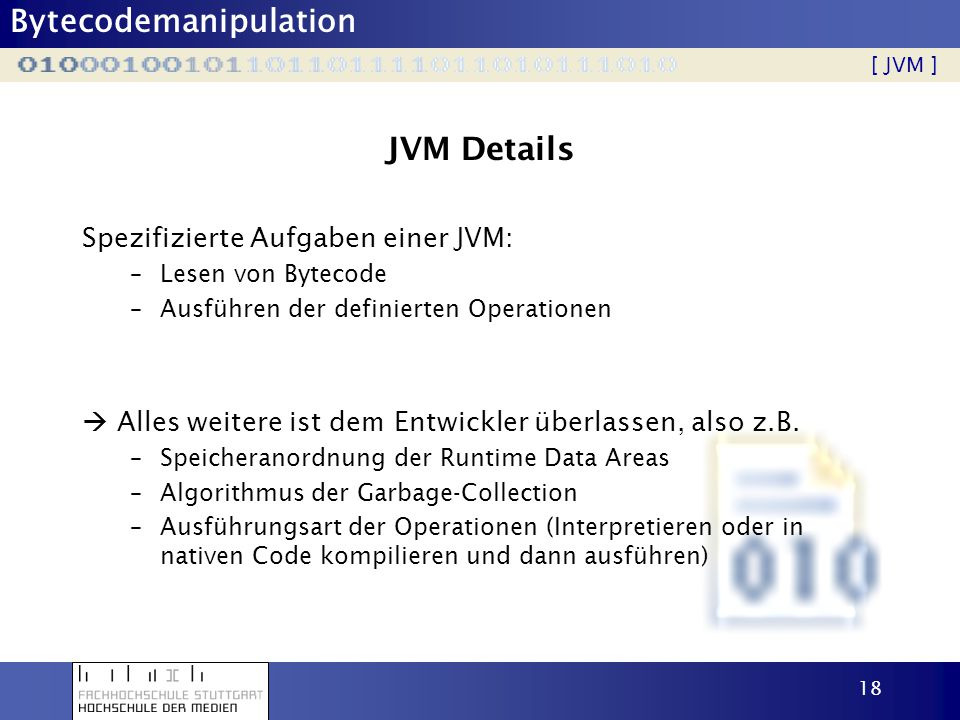 Bytecodemanipulation 18 JVM Details Spezifizierte Aufgaben einer JVM: –Lesen von Bytecode –Ausführen der definierten Operationen Alles weitere ist dem