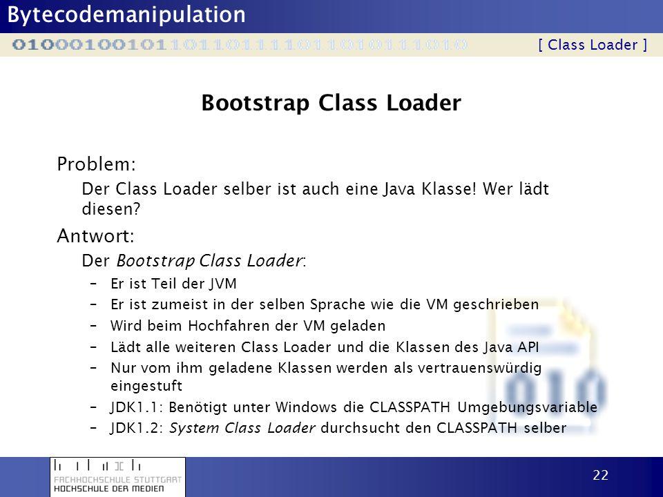 Bytecodemanipulation 22 Bootstrap Class Loader Problem: Der Class Loader selber ist auch eine Java Klasse! Wer lädt diesen? [ Class Loader ] Antwort: