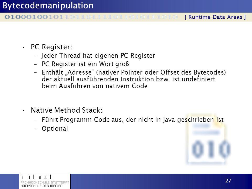 Bytecodemanipulation 28 Java Stack: –Jeder Thread hat eigenen Stack –Nur zwei mögliche Operationen: PUSH und POP –Stack besteht aus einzelnen Stack Frames: zu jeder Methode gibt es einen Frame immer genau ein Frame ist aktuell (aktuelle Methode) bei Methodenaufruf wird ein Frame erzeugt und zum neuen aktuelle Frame am Stack ( push ) bei Methodenende ( return oder Exception ) wird der aktuelle Frame verworfen und der vorherige Frame wird zum aktuellen Frame ( pop ) –ein Thread kann nur auf seinen Stack zugreifen .