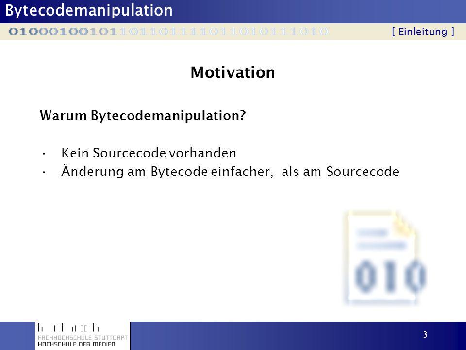 Bytecodemanipulation 3 Motivation Warum Bytecodemanipulation? Kein Sourcecode vorhanden Änderung am Bytecode einfacher, als am Sourcecode [ Einleitung