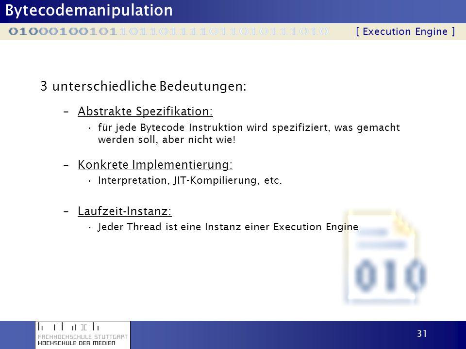 Bytecodemanipulation 31 3 unterschiedliche Bedeutungen: [ Execution Engine ] –Abstrakte Spezifikation: für jede Bytecode Instruktion wird spezifiziert