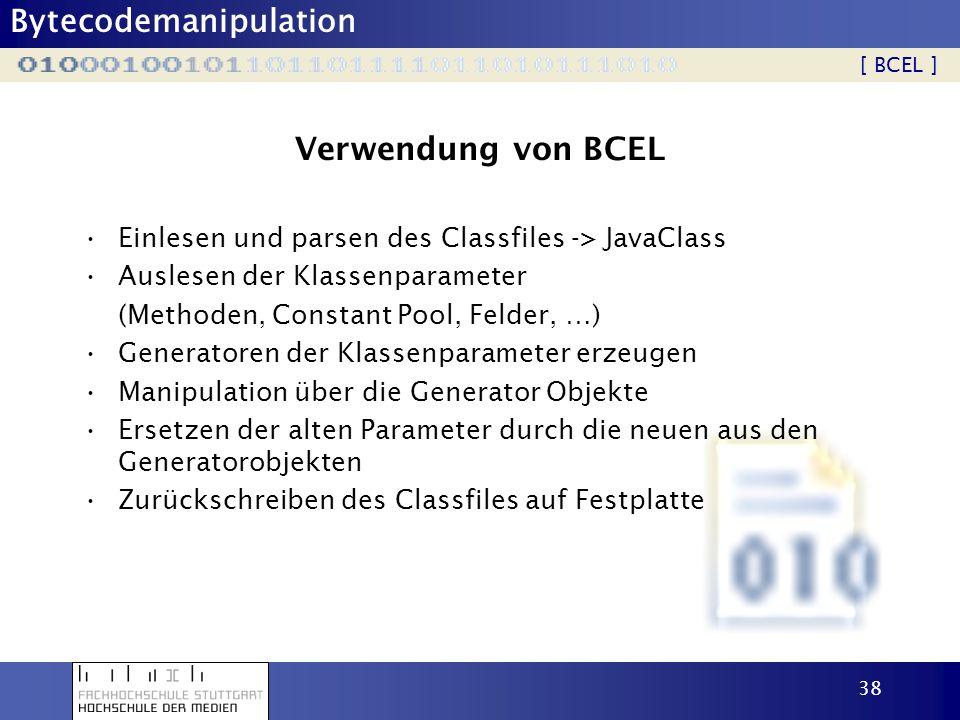 Bytecodemanipulation 38 Verwendung von BCEL Einlesen und parsen des Classfiles -> JavaClass Auslesen der Klassenparameter (Methoden, Constant Pool, Fe