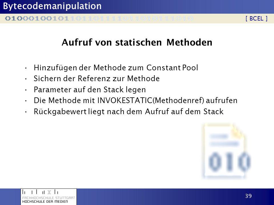 Bytecodemanipulation 40 Aufruf von nicht-statischen Methoden Hinzufügen der Methode zum Constant Pool Sichern der Referenz zur Methode Referenz des Methodenobjektes auf den Stack legen Parameter auf den Stack legen Die Methode mit INVOKEVIRUTAL(Methodenref) aufrufen Rückgabewert liegt nach dem Aufruf auf dem Stack [ BCEL ]