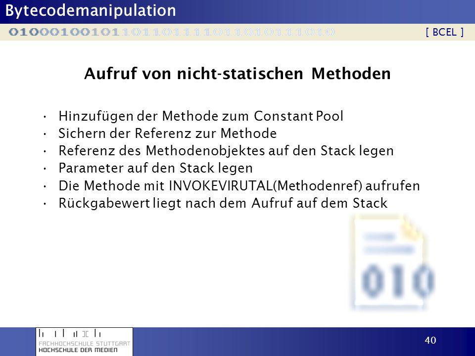 Bytecodemanipulation 40 Aufruf von nicht-statischen Methoden Hinzufügen der Methode zum Constant Pool Sichern der Referenz zur Methode Referenz des Me