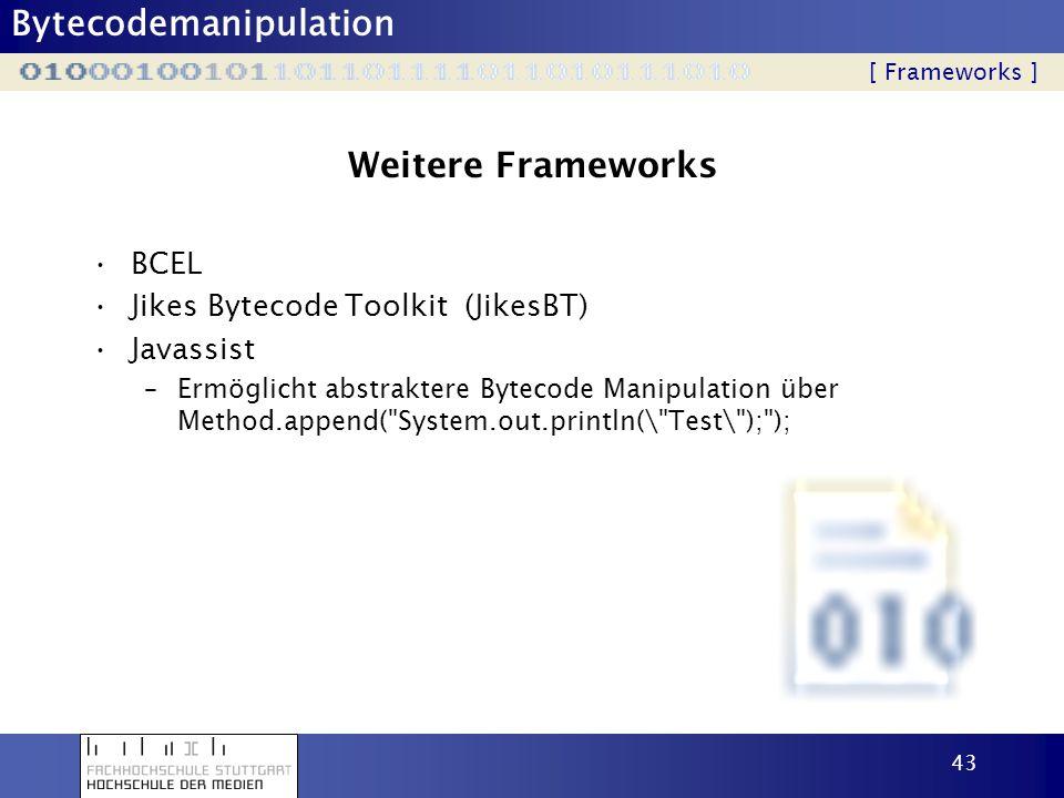 Bytecodemanipulation 43 Weitere Frameworks BCEL Jikes Bytecode Toolkit (JikesBT) Javassist –Ermöglicht abstraktere Bytecode Manipulation über Method.a