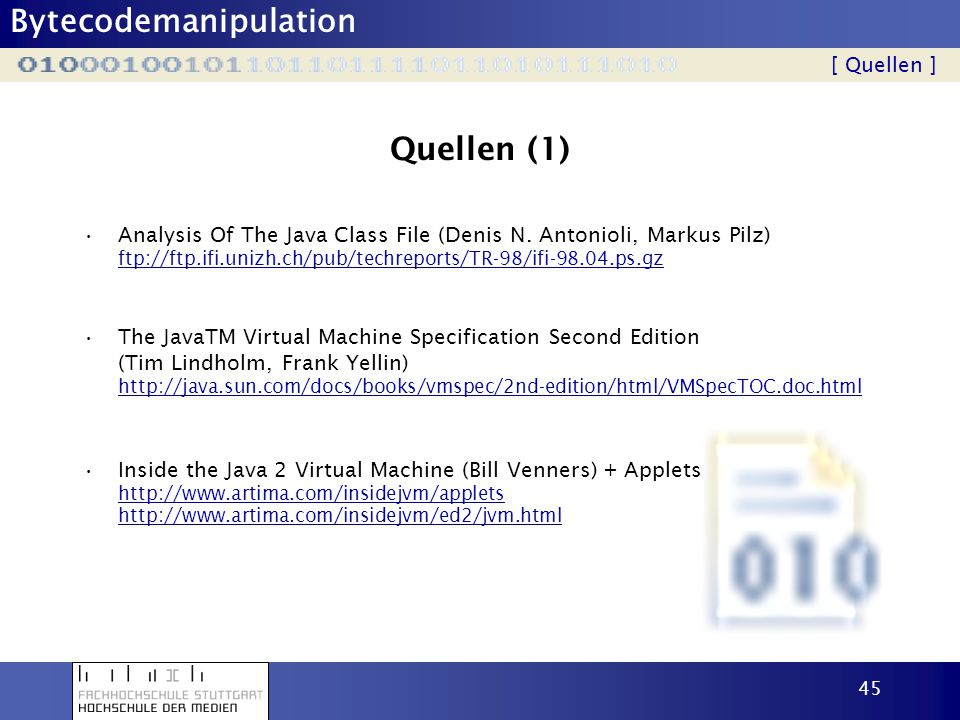 Bytecodemanipulation 45 Quellen (1) Analysis Of The Java Class File (Denis N. Antonioli, Markus Pilz) ftp://ftp.ifi.unizh.ch/pub/techreports/TR-98/ifi