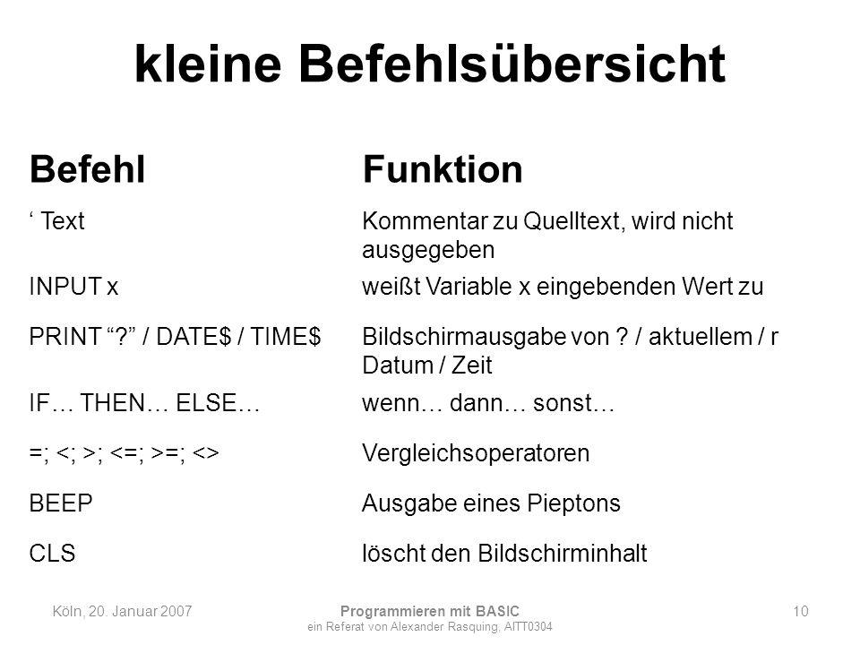 kleine Befehlsübersicht Köln, 20. Januar 2007 Programmieren mit BASIC ein Referat von Alexander Rasquing, AITT0304 10 BefehlFunktion TextKommentar zu