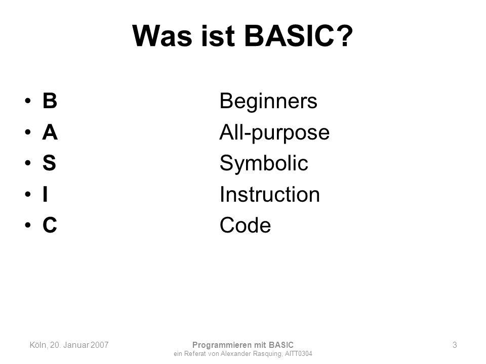 Was ist BASIC? BBeginners AAll-purpose SSymbolic IInstruction CCode Köln, 20. Januar 2007 Programmieren mit BASIC ein Referat von Alexander Rasquing,