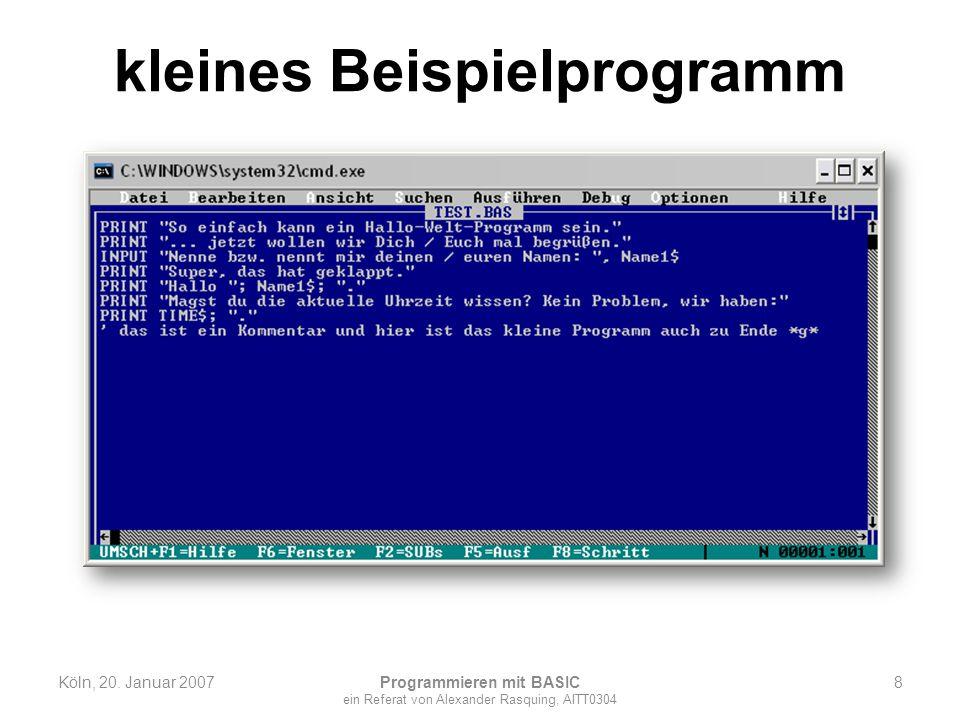 kleines Beispielprogramm Köln, 20. Januar 2007 Programmieren mit BASIC ein Referat von Alexander Rasquing, AITT0304 8