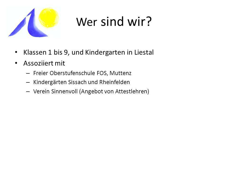 Wer sind wir? Klassen 1 bis 9, und Kindergarten in Liestal Assoziiert mit – Freier Oberstufenschule FOS, Muttenz – Kindergärten Sissach und Rheinfelde