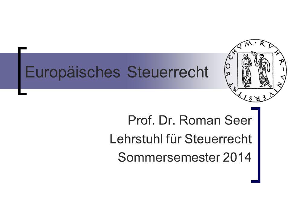 Europäisches Steuerrecht Prof. Dr. Roman Seer Lehrstuhl für Steuerrecht Sommersemester 2014