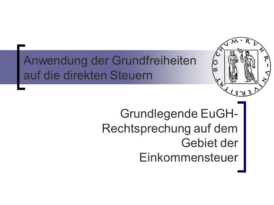 Anwendung der Grundfreiheiten auf die direkten Steuern Grundlegende EuGH- Rechtsprechung auf dem Gebiet der Einkommensteuer