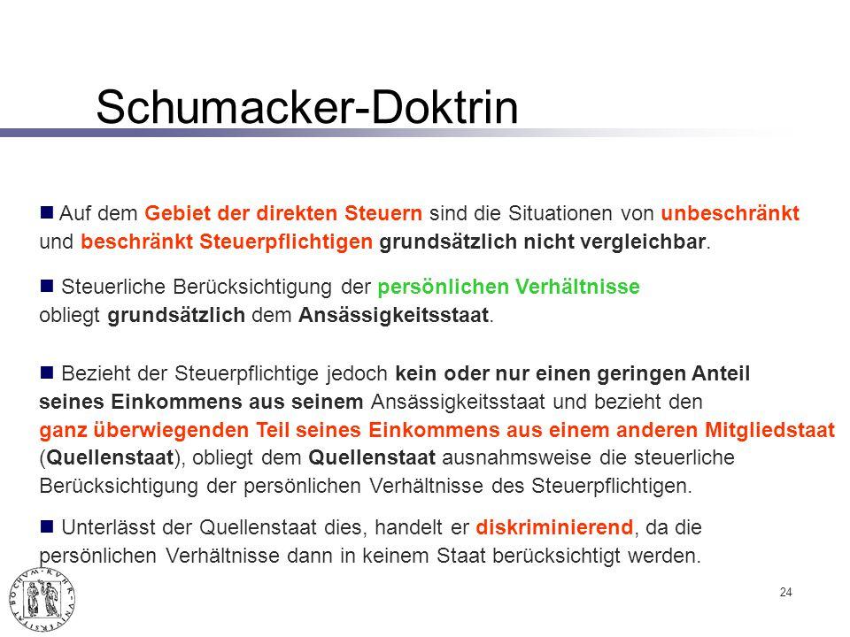Schumacker-Doktrin 24 Auf dem Gebiet der direkten Steuern sind die Situationen von unbeschränkt und beschränkt Steuerpflichtigen grundsätzlich nicht vergleichbar.