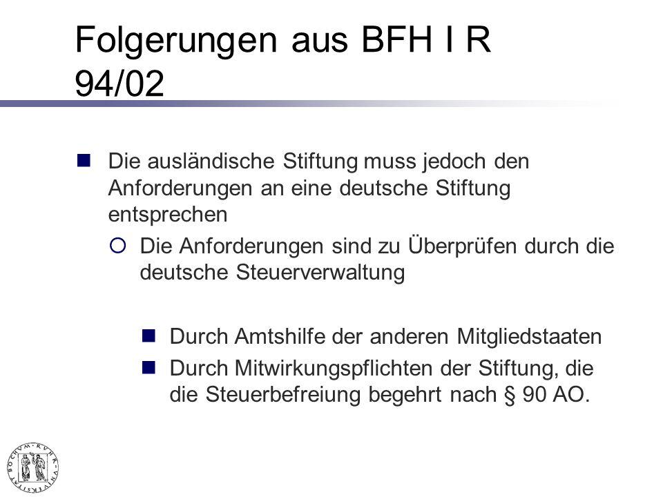 Folgerungen aus BFH I R 94/02 Die ausländische Stiftung muss jedoch den Anforderungen an eine deutsche Stiftung entsprechen Die Anforderungen sind zu Überprüfen durch die deutsche Steuerverwaltung Durch Amtshilfe der anderen Mitgliedstaaten Durch Mitwirkungspflichten der Stiftung, die die Steuerbefreiung begehrt nach § 90 AO.