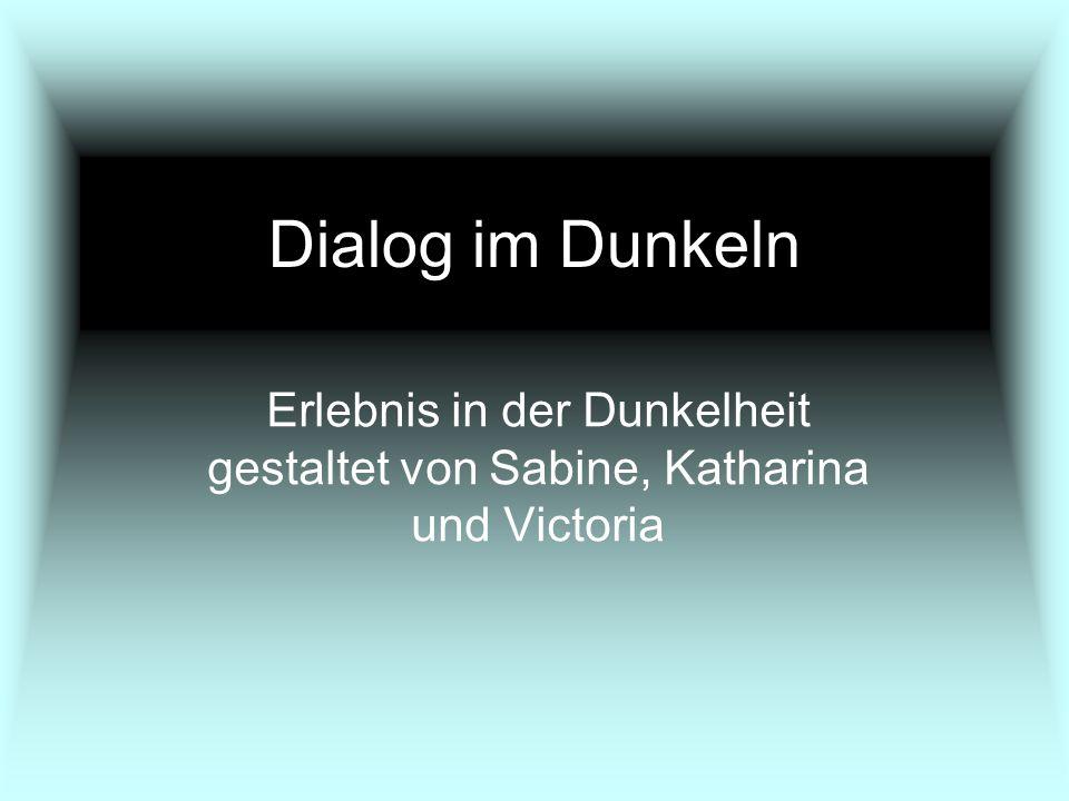 Dialog im Dunkeln Erlebnis in der Dunkelheit gestaltet von Sabine, Katharina und Victoria
