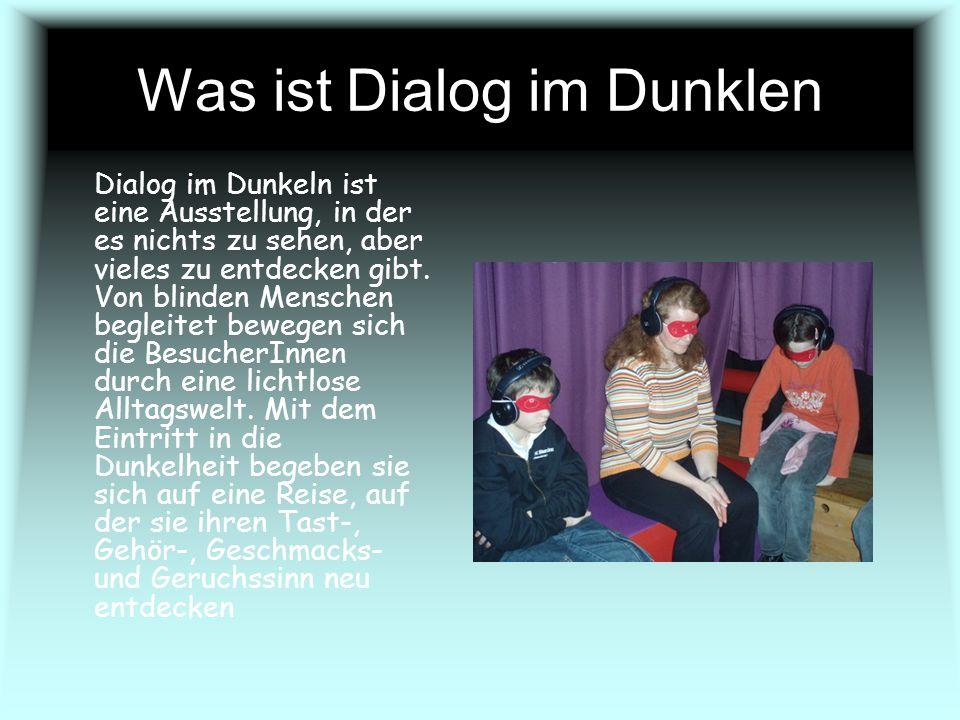 Was ist Dialog im Dunklen Dialog im Dunkeln ist eine Ausstellung, in der es nichts zu sehen, aber vieles zu entdecken gibt. Von blinden Menschen begle