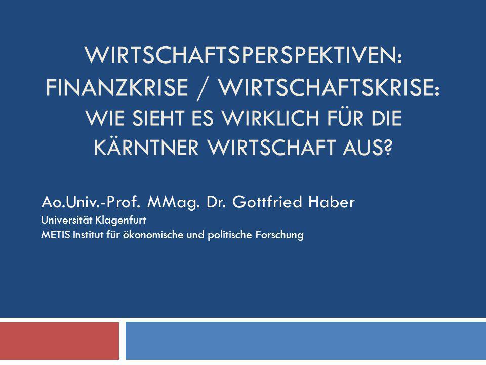 WIRTSCHAFTSPERSPEKTIVEN: FINANZKRISE / WIRTSCHAFTSKRISE: WIE SIEHT ES WIRKLICH FÜR DIE KÄRNTNER WIRTSCHAFT AUS? Ao.Univ.-Prof. MMag. Dr. Gottfried Hab