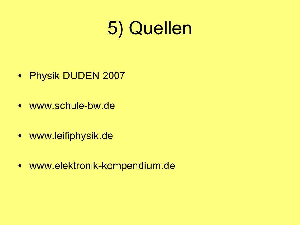 5) Quellen Physik DUDEN 2007 www.schule-bw.de www.leifiphysik.de www.elektronik-kompendium.de