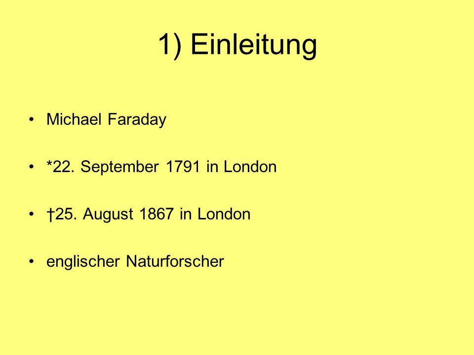 1) Einleitung Michael Faraday *22. September 1791 in London 25. August 1867 in London englischer Naturforscher