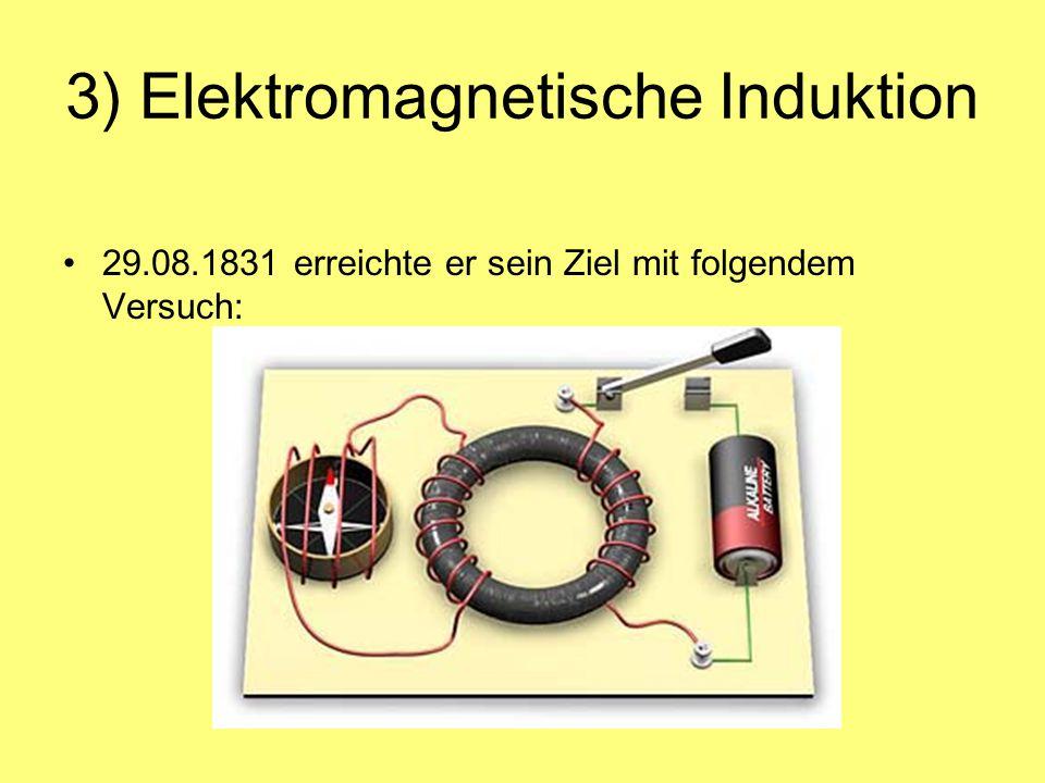 3) Elektromagnetische Induktion Änderungen des magnetischen Feldes induzieren eine Spannung in der Umgebung eines Leiters führen bei geschlossenem Kreis zum Stromfluss Faraday entdeckte somit die elektromagnetische Induktion (Transformator)