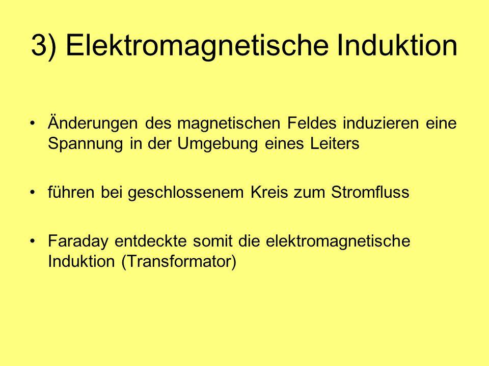 3) Elektromagnetische Induktion Änderungen des magnetischen Feldes induzieren eine Spannung in der Umgebung eines Leiters führen bei geschlossenem Kre