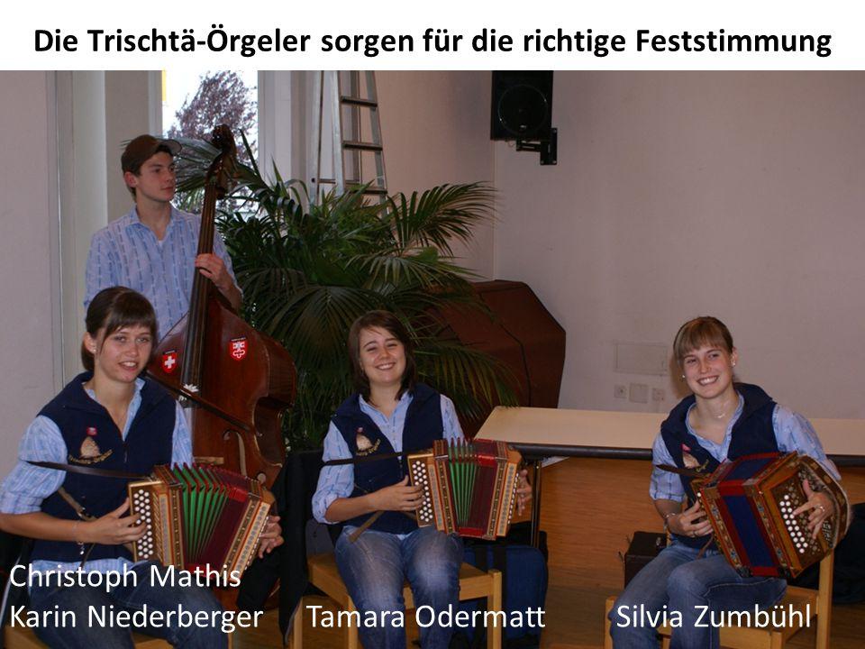 Die Trischtä-Örgeler sorgen für die richtige Feststimmung Christoph Mathis Karin Niederberger Tamara Odermatt Silvia Zumbühl